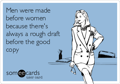 Men were made before women because there's always a rough draft before the good copy