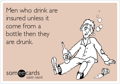 Men who drink are  insured unless it come from a  bottle then they are drunk.