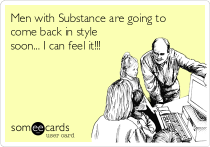 Men with Substance are going to come back in style soon... I can feel it!!!