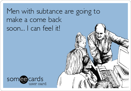 Men with subtance are going to make a come back soon... I can feel it!
