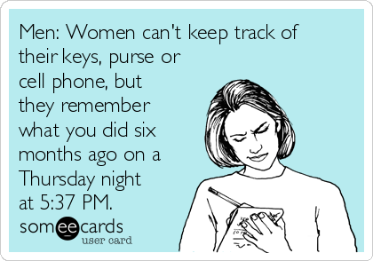 Men: Women can't keep track of their keys, purse or cell phone, but they remember what you did six months ago on a Thursday night at 5:37 PM.