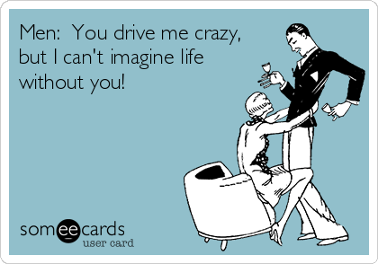 Men:  You drive me crazy, but I can't imagine life without you!