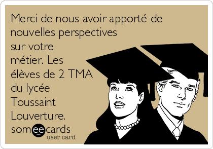 Merci de nous avoir apporté de nouvelles perspectives sur votre métier. Les élèves de 2 TMA du lycée Toussaint Louverture.