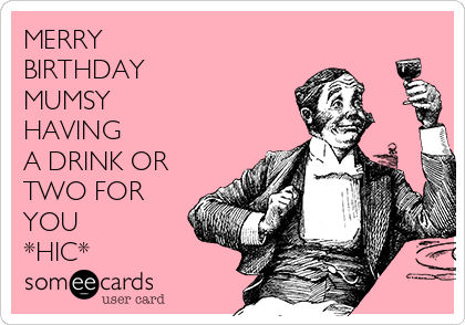 MERRY BIRTHDAY  MUMSY  HAVING A DRINK OR TWO FOR YOU  *HIC*
