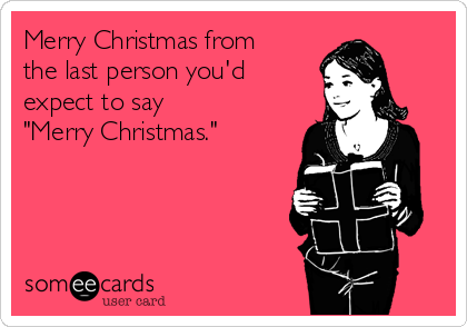 """Merry Christmas from the last person you'd expect to say     """"Merry Christmas."""""""