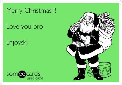 Merry Christmas !!  Love you bro  Enjoyski