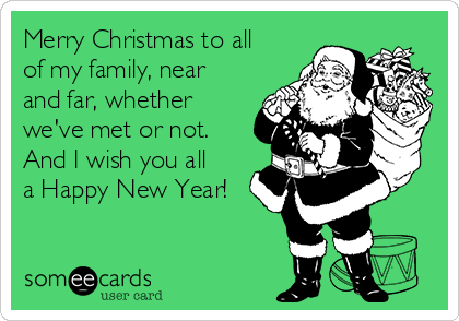 Merry Christmas to all of my family, near and far, whether we've met or not. And I wish you all a Happy New Year!
