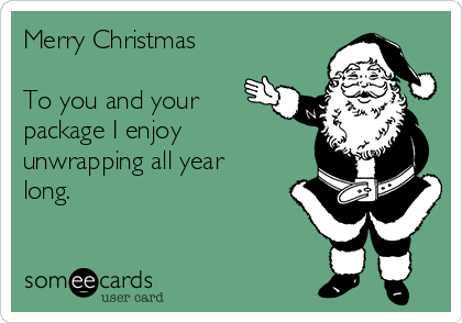 Merry Christmas   To you and your package I enjoy unwrapping all year long.