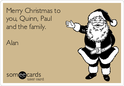 Merry Christmas to you, Quinn, Paul and the family.  Alan