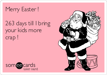 Merry Easter !  263 days till I bring  your kids more crap !