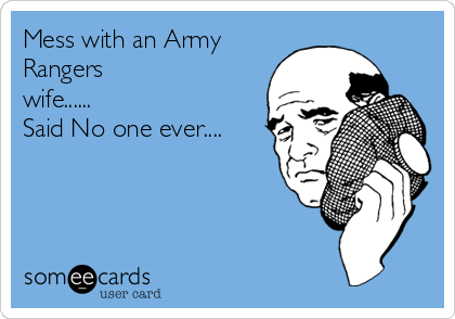 Mess with an Army Rangers wife......   Said No one ever....