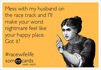 Mess with my husband on the race track and I'll make your worst nightmare feel like your happy place. Got it?  #racewifelife