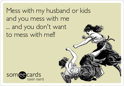 Mess with my husband or kids and you mess with me ... and you don't want to mess with me!!