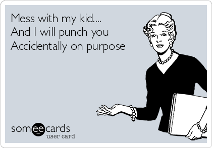 Mess with my kid.... And I will punch you Accidentally on purpose