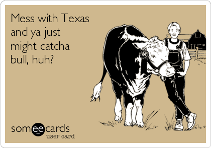 Mess with Texas and ya just might catcha bull, huh?