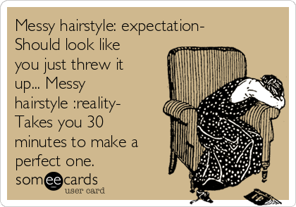 Messy hairstyle: expectation- Should look like you just threw it up... Messy hairstyle :reality- Takes you 30 minutes to make a perfect one.