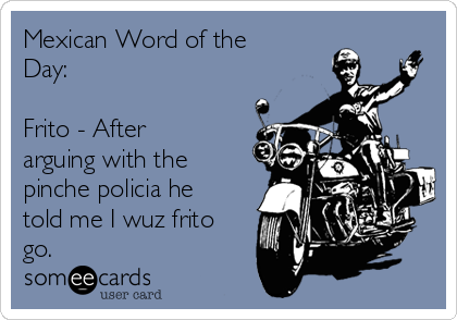 Mexican Word of the Day:  Frito - After arguing with the pinche policia he told me I wuz frito go.
