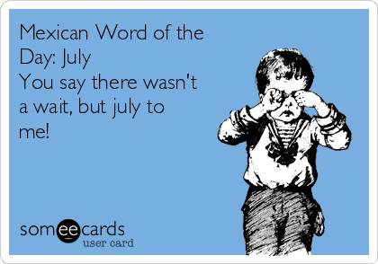 Mexican Word of the Day: July You say there wasn't a wait, but july to me!