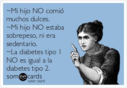 ~Mi hijo NO comió muchos dulces. ~Mi hijo NO estaba  sobrepeso, ni era sedentario.  ~La diabetes tipo 1 NO es igual a la diabetes tipo 2.
