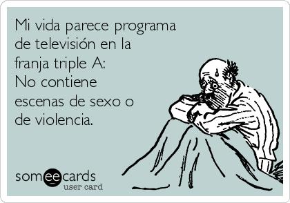 Mi vida parece programa de televisión en la franja triple A: No contiene escenas de sexo o de violencia.