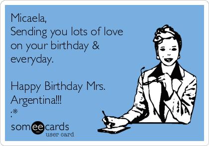 Micaela, Sending you lots of love on your birthday & everyday.  Happy Birthday Mrs. Argentina!!! :*