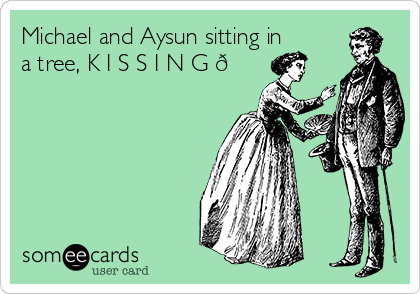 Michael and Aysun sitting in a tree, K I S S I N G