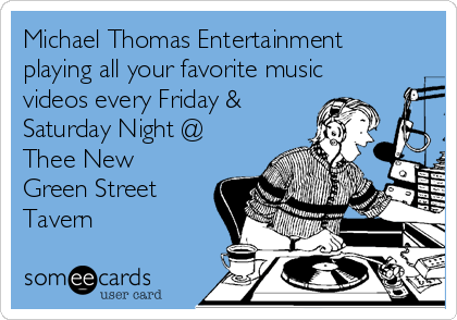 Michael Thomas Entertainment playing all your favorite music videos every Friday & Saturday Night @ Thee New Green Street Tavern