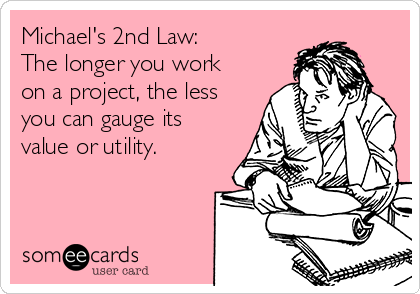 Michael's 2nd Law:  The longer you work on a project, the less you can gauge its value or utility.