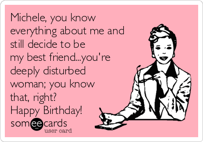 Michele, you know everything about me and still decide to be my best friend...you're deeply disturbed woman; you know that, right? Happy Birthday!