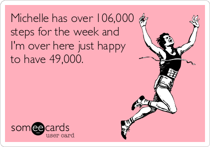 Michelle has over 106,000 steps for the week and I'm over here just happy to have 49,000.
