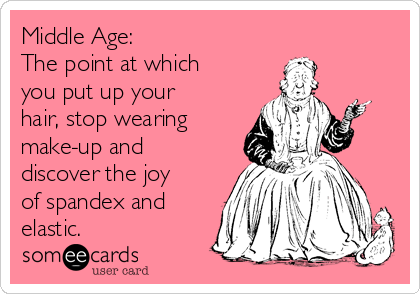 Middle Age: The point at which you put up your hair, stop wearing make-up and discover the joy of spandex and elastic.