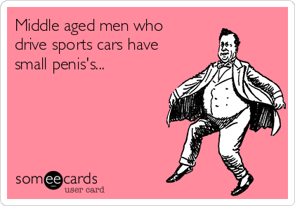 Middle aged men who drive sports cars have small penis's...