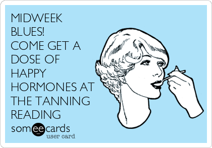 MIDWEEK BLUES! COME GET A DOSE OF HAPPY HORMONES AT THE TANNING READING