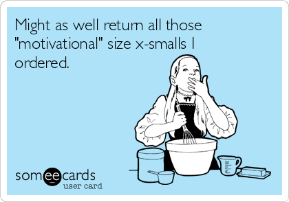 """Might as well return all those """"motivational"""" size x-smalls I ordered."""