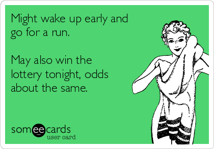Might wake up early and go for a run.  May also win the lottery tonight, odds about the same.
