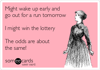 Might wake up early and go out for a run tomorrow  I might win the lottery  The odds are about the same!