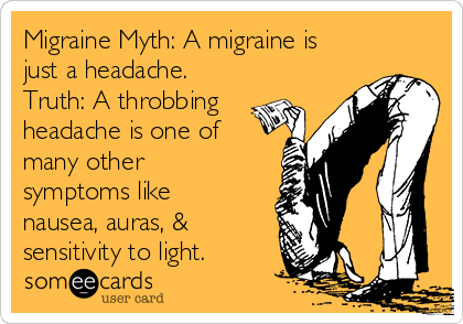 Migraine Myth: A migraine is just a headache. Truth: A throbbing headache is one of many other symptoms like nausea, auras, & sensitivity to light.