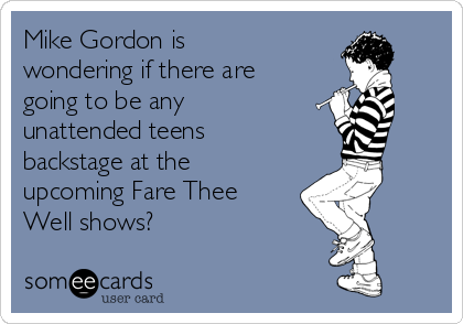 Mike Gordon is wondering if there are going to be any unattended teens backstage at the upcoming Fare Thee Well shows?