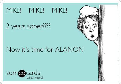 MIKE!    MIKE!    MIKE!  2 years sober????   Now it's time for ALANON