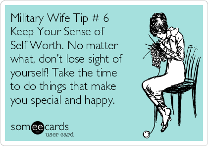 Military Wife Tip # 6 Keep Your Sense of  Self Worth. No matter what, don't lose sight of yourself! Take the time to do things that make you special and happy.