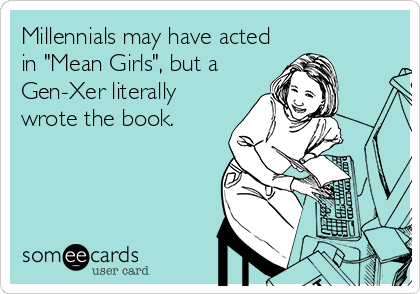 """Millennials may have acted in """"Mean Girls"""", but a Gen-Xer literally wrote the book."""