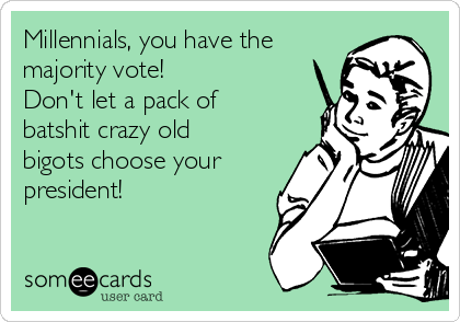 Millennials, you have the majority vote! Don't let a pack of batshit crazy old bigots choose your president!