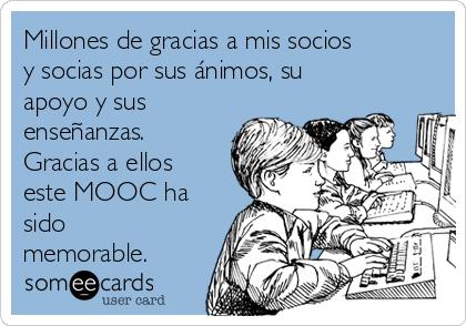 Millones de gracias a mis socios y socias por sus ánimos, su apoyo y sus enseñanzas. Gracias a ellos este MOOC ha sido memorable.