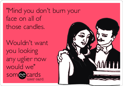 """""""Mind you don't burn your face on all of those candles.  Wouldn't want you looking any uglier now would we"""""""