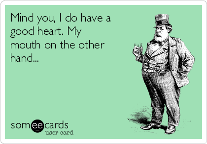 Mind you, I do have a good heart. My mouth on the other hand...