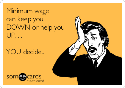 Minimum wage  can keep you DOWN or help you UP. . .   YOU decide..