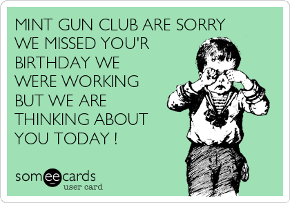MINT GUN CLUB ARE SORRY WE MISSED YOU'R  BIRTHDAY WE WERE WORKING BUT WE ARE THINKING ABOUT  YOU TODAY !