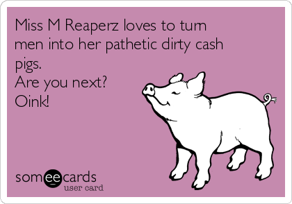 Miss M Reaperz loves to turn men into her pathetic dirty cash pigs. Are you next? Oink!