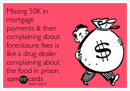 Missing 50K in mortgage payments & then complaining about foreclosure fees is like a drug dealer complaining about the food in prison.