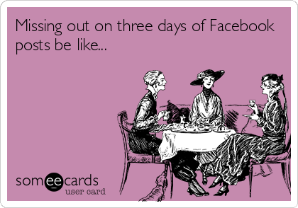 Missing out on three days of Facebook posts be like...
